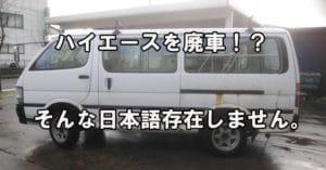 「ハイエースの廃車」という日本語は存在しません